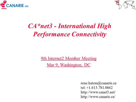 CA*net3 - International High Performance Connectivity 9th Internet2 Member Meeting Mar 9, Washington, DC tel: +1.613.781.0662