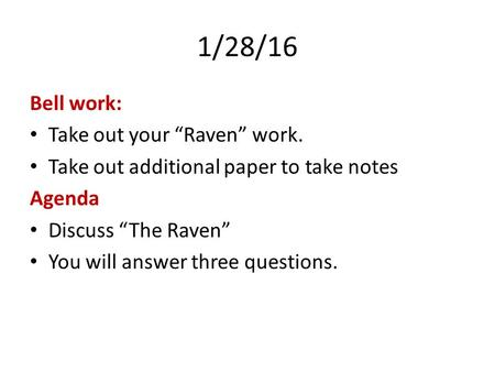"1/28/16 Bell work: Take out your ""Raven"" work. Take out additional paper to take notes Agenda Discuss ""The Raven"" You will answer three questions."