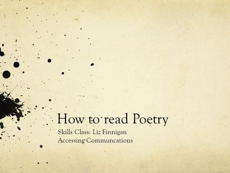 How to read Poetry Skills Class: Liz Finnigan Accessing Communcations.