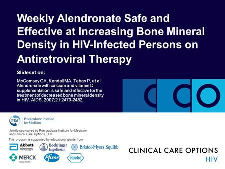 Weekly Alendronate Safe and Effective at Increasing Bone Mineral Density in HIV-Infected Persons on Antiretroviral Therapy Slideset on: McComsey GA, Kendall.