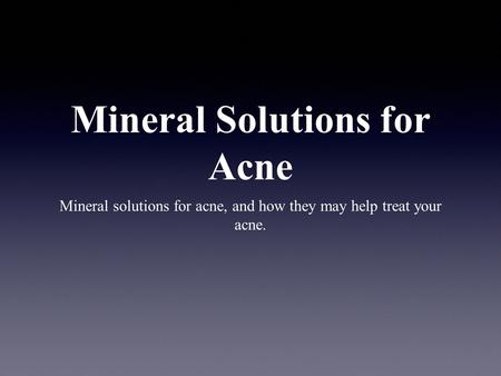 Mineral Solutions for Acne Mineral solutions for acne, and how they may help treat your acne.