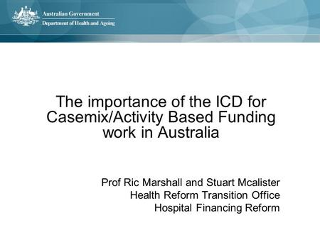 The importance of the ICD for Casemix/Activity Based Funding work in Australia Prof Ric Marshall and Stuart Mcalister Health Reform Transition Office Hospital.