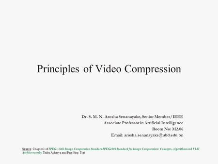 Principles of Video Compression Dr. S. M. N. Arosha Senanayake, Senior Member/IEEE Associate Professor in Artificial Intelligence Room No: M2.06 Email: