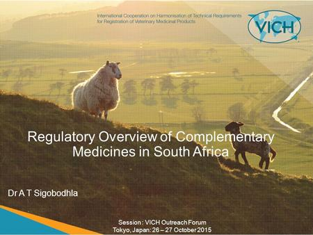 Regulatory Overview of Complementary Medicines in South Africa Dr A T Sigobodhla Session : VICH Outreach Forum Tokyo, Japan: 26 – 27 October 2015.