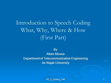 1 Introduction to Speech Coding What, Why, Where & How (First Part) By Allam Mousa Department of Telecommunication Engineering An Najah University SP_2_Coding_1of2.