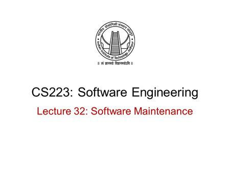CS223: Software Engineering Lecture 32: Software Maintenance.