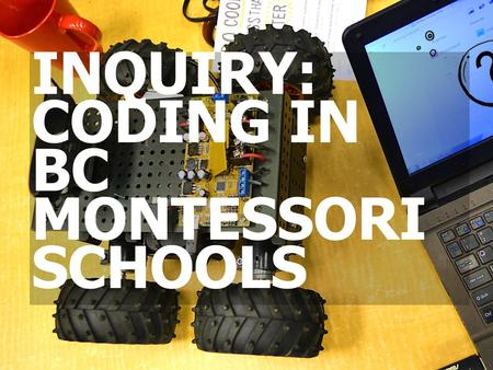 INQUIRY: CODING IN BC MONTESSORI SCHOOLS. BACKGROUND CODING IN SCHOOLS MONTESSORI PRINCIPLES IMPLEMENTATION AGENDA.