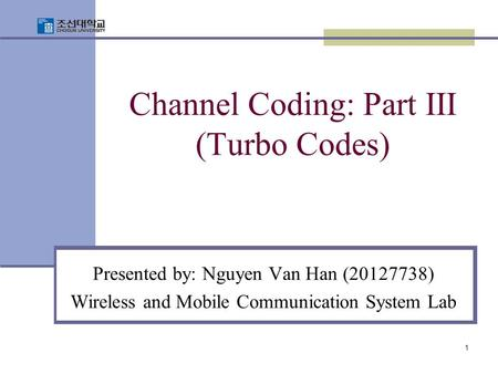 1 Channel Coding: Part III (Turbo Codes) Presented by: Nguyen Van Han (20127738) Wireless and Mobile Communication System Lab.