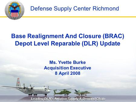 Leading DLA's Aviation Supply & Demand Chain Defense Supply Center Richmond Base Realignment And Closure (BRAC) Depot Level Reparable (DLR) Update Ms.