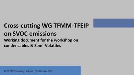 2016 TFEIP meeting, Zagreb, 16-18th May 2016 Cross-cutting WG TFMM-TFEIP on SVOC emissions Working document for the workshop on condensables & Semi-Volatiles.