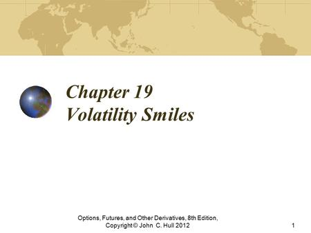 Chapter 19 Volatility Smiles Options, Futures, and Other Derivatives, 8th Edition, Copyright © John C. Hull 20121.