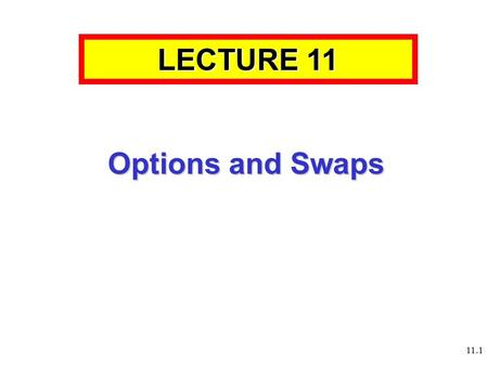 11.1 Options and Swaps LECTURE 11. 11.2 11.3 Aims and Learning Objectives By the end of this session students should be able to: Understand how the market.