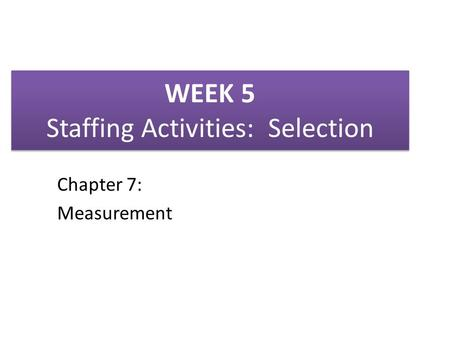 WEEK 5 Staffing Activities: Selection Chapter 7: Measurement.