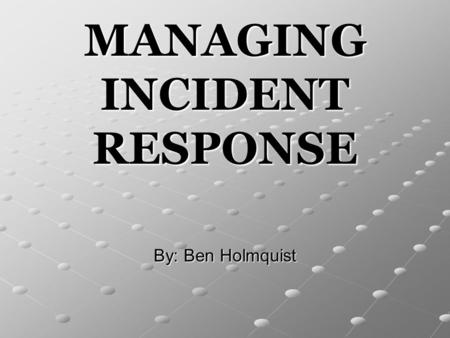 MANAGING INCIDENT RESPONSE By: Ben Holmquist. 2 Outline Key Terms and Understanding Personnel and Plan Preparation Incident Detection Incident Response.