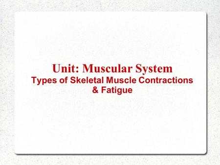 Unit: Muscular System Types of Skeletal Muscle Contractions & Fatigue.