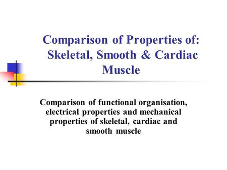 Comparison of Properties of: Skeletal, Smooth & Cardiac Muscle Comparison of functional organisation, electrical properties and mechanical properties of.
