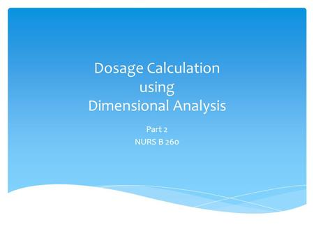 Dosage Calculation using Dimensional Analysis Part 2 NURS B 260.