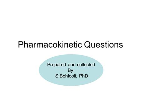 Pharmacokinetic Questions Prepared and collected By S.Bohlooli, PhD.