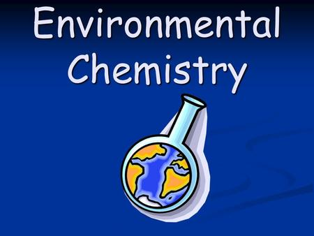 Environmental Chemistry. Section 2: The Quantity of Chemicals in the Environment can be Monitored.