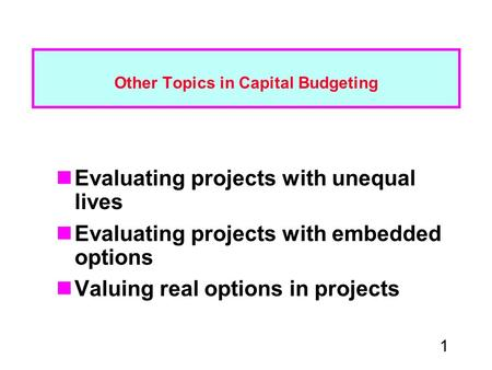 1 Other Topics in Capital Budgeting Evaluating projects with unequal lives Evaluating projects with embedded options Valuing real options in projects.