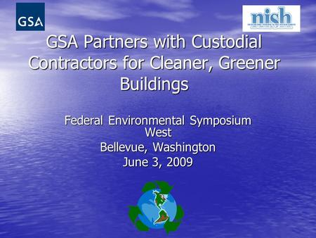 GSA Partners with Custodial Contractors for Cleaner, Greener Buildings Federal Environmental Symposium West Bellevue, Washington June 3, 2009.