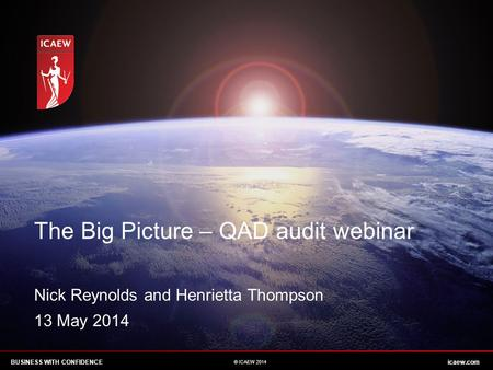 BUSINESS WITH CONFIDENCEicaew.com © ICAEW 2014 The Big Picture – QAD audit webinar Nick Reynolds and Henrietta Thompson 13 May 2014.