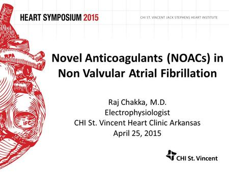 Novel Anticoagulants (NOACs) in Non Valvular Atrial Fibrillation Raj Chakka, M.D. Electrophysiologist CHI St. Vincent Heart Clinic Arkansas April 25, 2015.