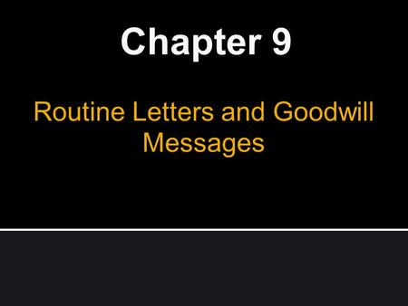 Routine Letters and Goodwill Messages Chapter 9. Business Letters Why are they important ? Permanent record Formality Organized, well-considered presentation.