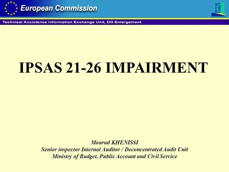 IPSAS 21-26 IMPAIRMENT Mourad KHENISSI Senior inspector Internal Auditor / Deconcentrated Audit Unit Ministry of Budget, Public Account and Civil Service.