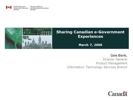 Sharing Canadian e-Government Experiences March 7, 2006 Gale Blank, Director General Product Management Information Technology Services Branch.