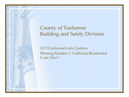 County of Tuolumne Building and Safety Division 2013 California Code Updates Meeting Number 1: California Residential Code: Part 1.