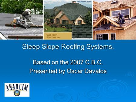 Steep Slope Roofing Systems. Based on the 2007 C.B.C. Presented by Oscar Davalos.