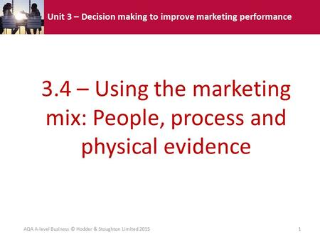 Unit 3 – Decision making to improve marketing performance 3.4 – Using the marketing mix: People, process and physical evidence AQA A-level Business © Hodder.