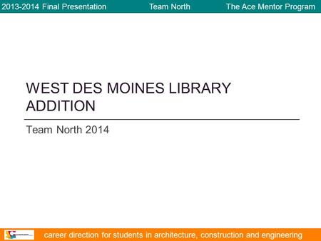 WEST DES MOINES LIBRARY ADDITION Team North 2014 2013-2014 Final Presentation Team North The Ace Mentor Program career direction for students in architecture,