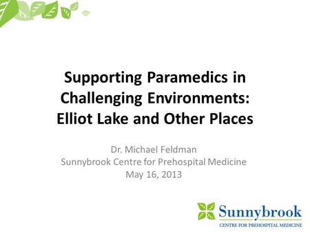 Supporting Paramedics in Challenging Environments: Elliot Lake and Other Places Dr. Michael Feldman Sunnybrook Centre for Prehospital Medicine May 16,