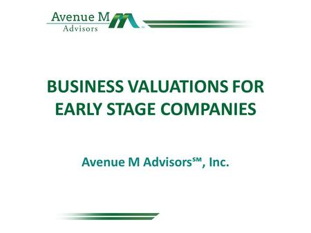 BUSINESS VALUATIONS FOR EARLY STAGE COMPANIES Avenue M Advisors℠, Inc.