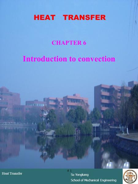 Heat Transfer Su Yongkang School of Mechanical Engineering # 1 HEAT TRANSFER CHAPTER 6 Introduction to convection.