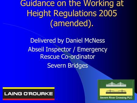 Guidance on the Working at Height Regulations 2005 (amended). Delivered by Daniel McNess Abseil Inspector / Emergency Rescue Co-ordinator Severn Bridges.