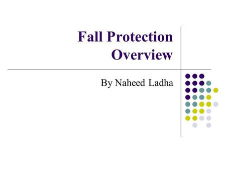 Fall Protection Overview By Naheed Ladha. My background Been employed as an emergency responder for over 18 years Bachelor of Science in Safety from the.