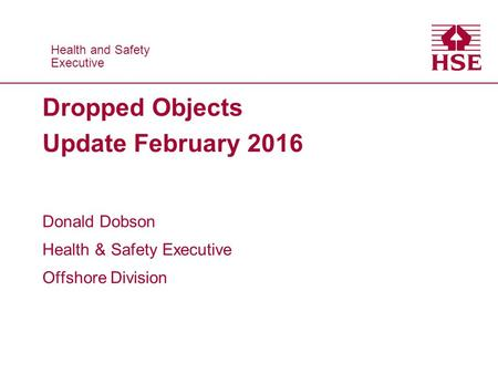 Health and Safety Executive Health and Safety Executive Dropped Objects Update February 2016 Donald Dobson Health & Safety Executive Offshore Division.