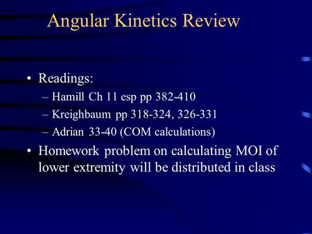 Angular Kinetics Review Readings: –Hamill Ch 11 esp pp 382-410 –Kreighbaum pp 318-324, 326-331 –Adrian 33-40 (COM calculations) Homework problem on calculating.