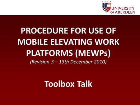 PROCEDURE FOR USE OF MOBILE ELEVATING WORK PLATFORMS (MEWPs) (Revision 3 – 13th December 2010) Toolbox Talk.