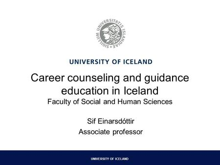 UNIVERSITY OF ICELAND Career counseling and guidance education in Iceland Faculty of Social and Human Sciences Sif Einarsdóttir Associate professor.