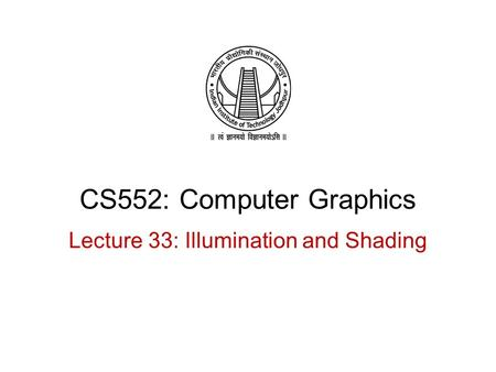 CS552: Computer Graphics Lecture 33: Illumination and Shading.