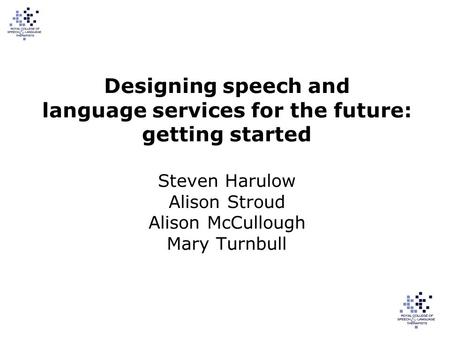 Designing speech and language services for the future: getting started Steven Harulow Alison Stroud Alison McCullough Mary Turnbull.