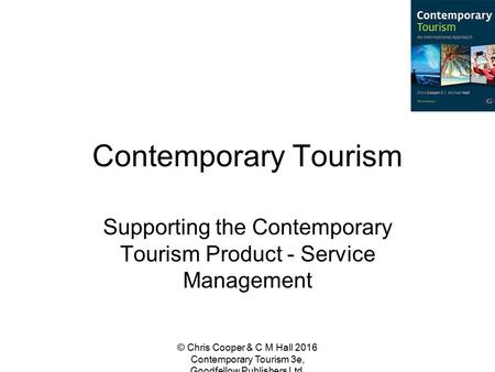Contemporary Tourism Supporting the Contemporary Tourism Product - Service Management © Chris Cooper & C M Hall 2016 Contemporary Tourism 3e, Goodfellow.