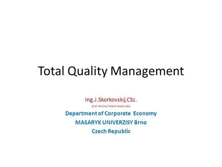 Total Quality Management Ing.J.Skorkovský,CSc. and various listed resources Department of Corporate Economy MASARYK UNIVERZISY Brno Czech Republic.