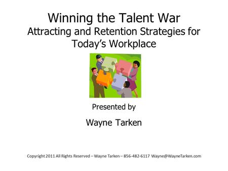 Copyright 2011 All Rights Reserved – Wayne Tarken – 856-482-6117 Winning the Talent War Attracting and.