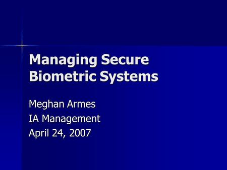 Managing Secure Biometric Systems Meghan Armes IA Management April 24, 2007.