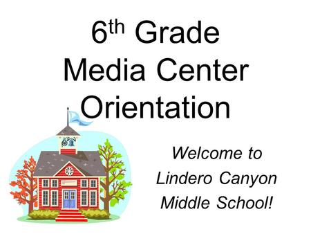 6 th Grade Media Center Orientation Welcome to Lindero Canyon Middle School!